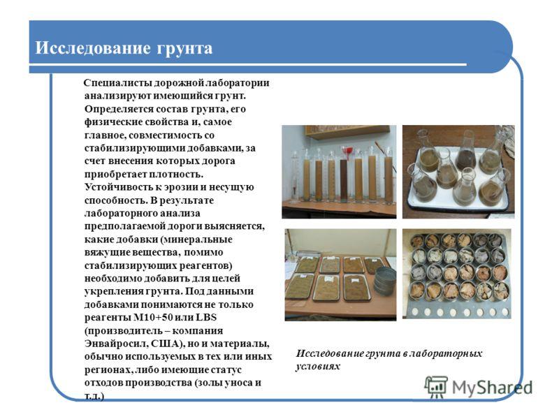 Исследование грунта Специалисты дорожной лаборатории анализируют имеющийся грунт. Определяется состав грунта, его физические свойства и, самое главное, совместимость со стабилизирующими добавками, за счет внесения которых дорога приобретает плотность