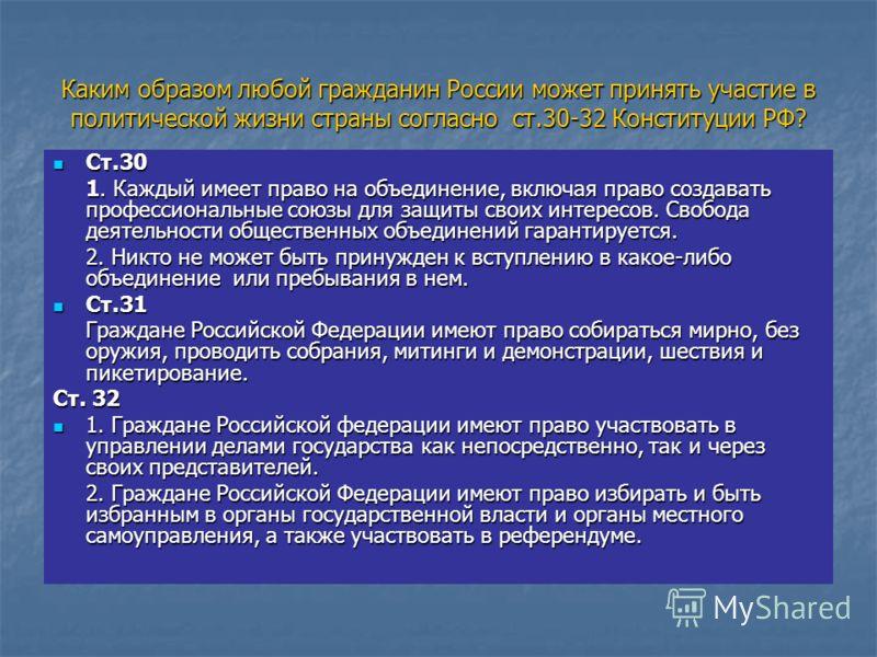 Каким образом любой гражданин России может принять участие в политической жизни страны согласно ст.30-32 Конституции РФ? Ст.30 Ст.30 1. Каждый имеет право на объединение, включая право создавать профессиональные союзы для защиты своих интересов. Своб