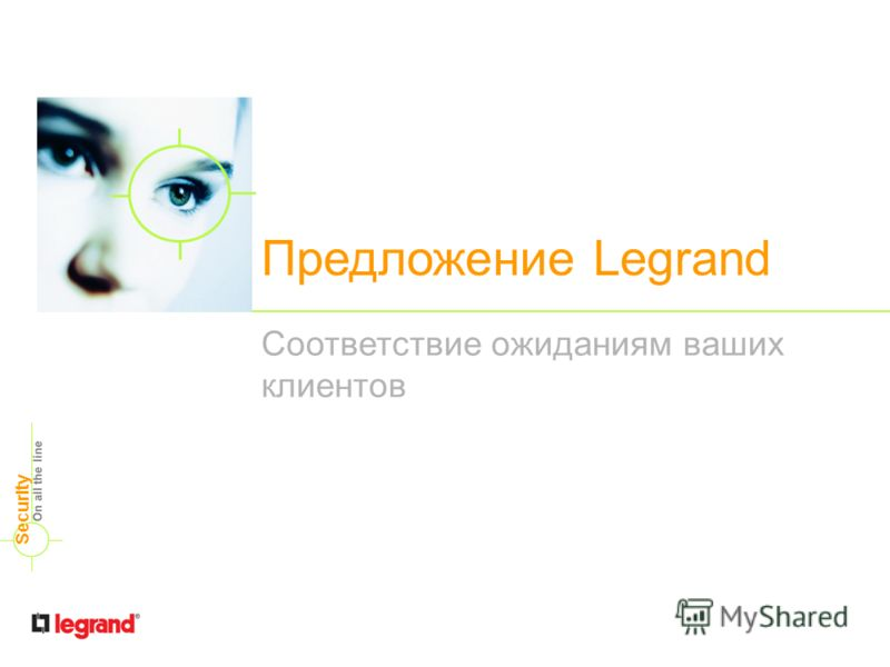 Предложение Legrand Соответствие ожиданиям ваших клиентов On all the line Security