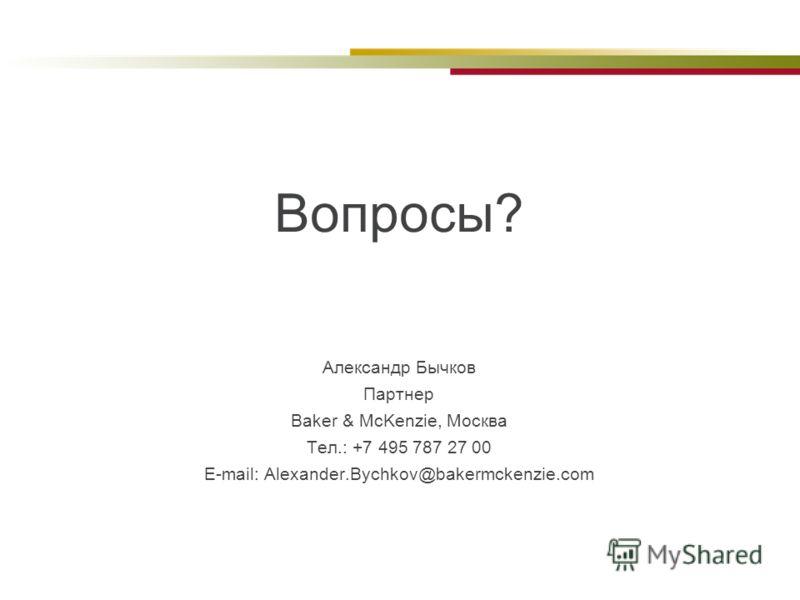 Вопросы? Александр Бычков Партнер Baker & McKenzie, Москва Тел.: +7 495 787 27 00 E-mail: Alexander.Bychkov@bakermckenzie.com