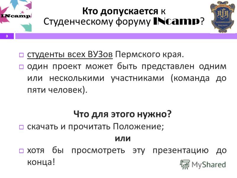 3 Кто допускается к Студенческому форуму INcamp ? студенты всех ВУЗов Пермского края. один проект может быть представлен одним или несколькими участниками ( команда до пяти человек ). Что для этого нужно ? скачать и прочитать Положение ; или хотя бы