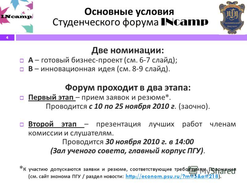 4 Основные условия Студенческого форума INcamp Две номинации : А – готовый бизнес - проект ( см. 6-7 слайд ); В – инновационная идея ( см. 8-9 слайд ). Форум проходит в два этапа : Первый этап – прием заявок и резюме *. Проводится с 10 по 25 ноября 2