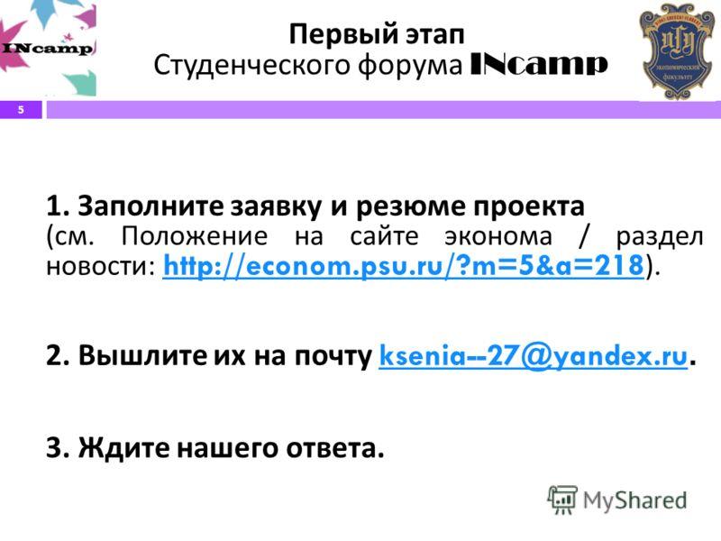 5 Первый этап Студенческого форума INcamp 1. Заполните заявку и резюме проекта ( см. Положение на сайте эконома / раздел новости : http://econom.psu.ru/?m=5&a=218 ). http://econom.psu.ru/?m=5&a=218 2. Вышлите их на почту ksenia--27@yandex.ru.ksenia--