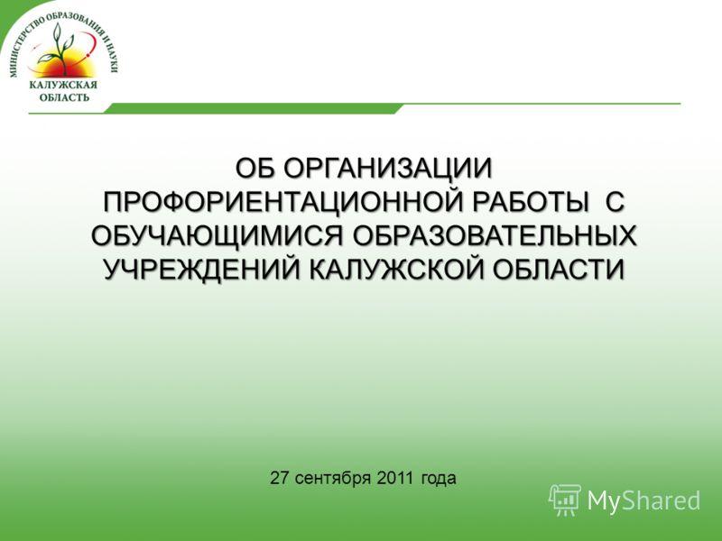 27 сентября 2011 года ОБ ОРГАНИЗАЦИИ ПРОФОРИЕНТАЦИОННОЙ РАБОТЫ С ОБУЧАЮЩИМИСЯ ОБРАЗОВАТЕЛЬНЫХ УЧРЕЖДЕНИЙ КАЛУЖСКОЙ ОБЛАСТИ