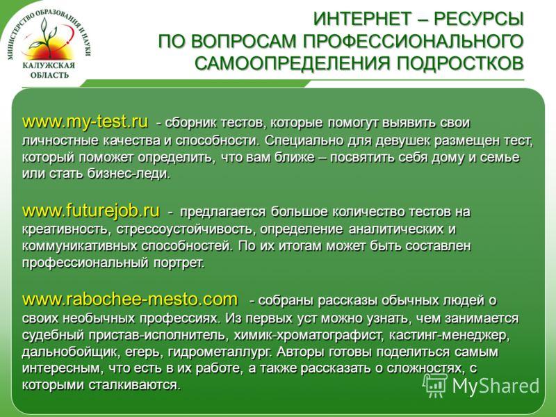 www.my-test.ru - сборник тестов, которые помогут выявить свои личностные качества и способности. Специально для девушек размещен тест, который поможет определить, что вам ближе – посвятить себя дому и семье или стать бизнес-леди. www.futurejob.ru - п