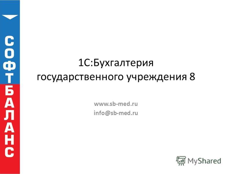 1С:Бухгалтерия государственного учреждения 8 www.sb-med.ru info@sb-med.ru