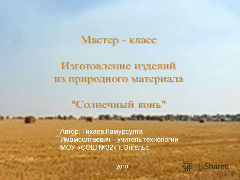Автор: Гихаев Ламурсулта Имамсолтаевич – учитель технологии МОУ «СОШ 32» г. Энгельс 2010