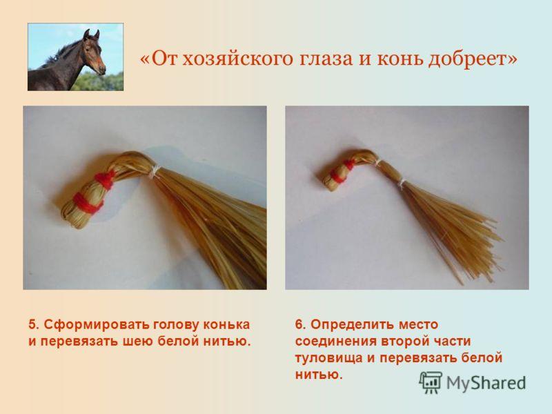 5. Сформировать голову конька и перевязать шею белой нитью. 6. Определить место соединения второй части туловища и перевязать белой нитью. «От хозяйского глаза и конь добреет»