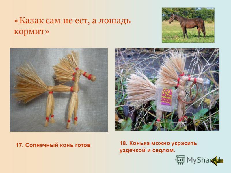17. Солнечный конь готов 18. Конька можно украсить уздечкой и седлом. «Казак сам не ест, а лошадь кормит»