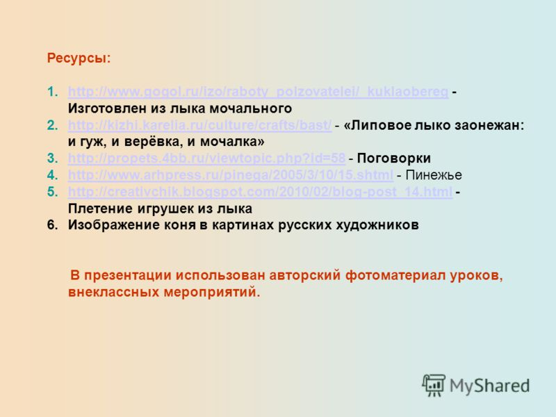 Ресурсы: 1.http://www.gogol.ru/izo/raboty_polzovatelei/_kuklaobereg - Изготовлен из лыка мочальногоhttp://www.gogol.ru/izo/raboty_polzovatelei/_kuklaobereg 2.http://kizhi.karelia.ru/culture/crafts/bast/ - «Липовое лыко заонежан: и гуж, и верёвка, и м