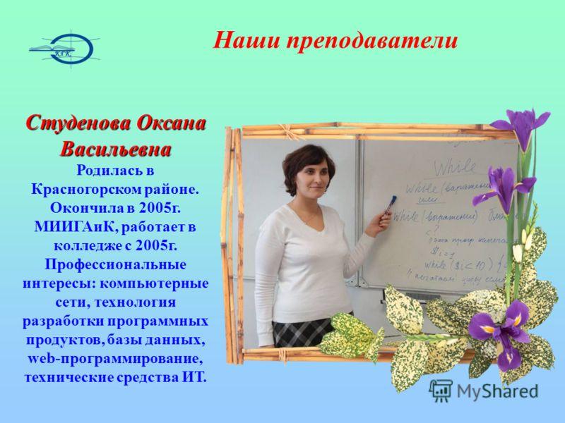 Наши преподаватели Студенова Оксана Васильевна Родилась в Красногорском районе. Окончила в 2005г. МИИГАиК, работает в колледже с 2005г. Профессиональные интересы: компьютерные сети, технология разработки программных продуктов, базы данных, web-програ