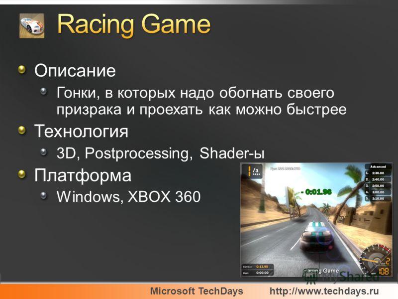 Microsoft TechDayshttp://www.techdays.ru Описание Гонки, в которых надо обогнать своего призрака и проехать как можно быстрее Технология 3D, Postprocessing, Shader-ы Платформа Windows, XBOX 360