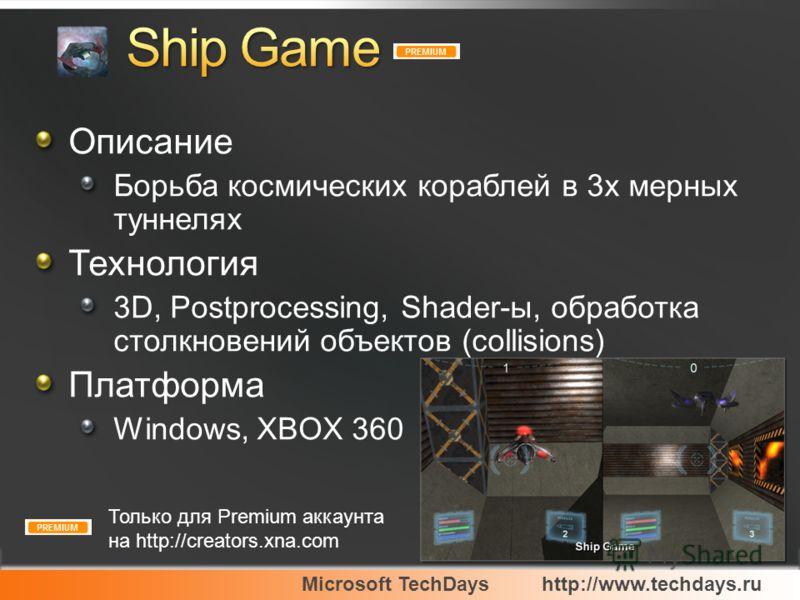 Microsoft TechDayshttp://www.techdays.ru Описание Борьба космических кораблей в 3х мерных туннелях Технология 3D, Postprocessing, Shader-ы, обработка столкновений объектов (collisions) Платформа Windows, XBOX 360 Только для Premium аккаунта на http:/