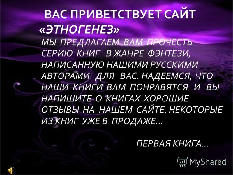 ВАС ПРИВЕТСТВУЕТ САЙТ «ЭТНОГЕНЕЗ» МЫ ПРЕДЛАГАЕМ ВАМ ПРОЧЕСТЬ СЕРИЮ КНИГ В ЖАНРЕ ФЭНТЕЗИ, НАПИСАННУЮ НАШИМИ РУССКИМИ АВТОРАМИ ДЛЯ ВАС. НАДЕЕМСЯ, ЧТО НАШИ КНИГИ ВАМ ПОНРАВЯТСЯ И ВЫ НАПИШИТЕ О КНИГАХ ХОРОШИЕ ОТЗЫВЫ НА НАШЕМ САЙТЕ. НЕКОТОРЫЕ ИЗ КНИГ УЖЕ