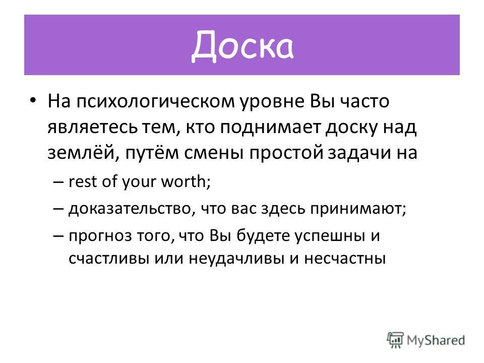 Доска На психологическом уровне Вы часто являетесь тем, кто поднимает доску над землёй, путём смены простой задачи на – rest of your worth; – доказательство, что вас здесь принимают; – прогноз того, что Вы будете успешны и счастливы или неудачливы и