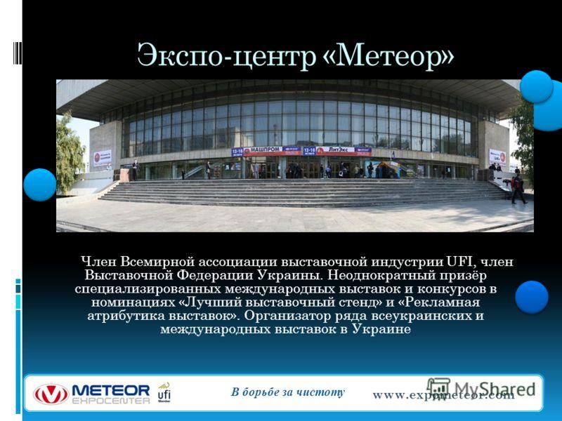 Экспо-центр «Метеор» Член Всемирной ассоциации выставочной индустрии UFI, член Выставочной Федерации Украины. Неоднократный призёр специализированных международных выставок и конкурсов в номинациях «Лучший выставочный стенд» и «Рекламная атрибутика в