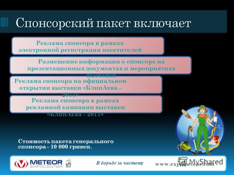 Спонсорский пакет включает Стоимость пакета генерального спонсора - 10 000 гривен. В борьбе за чистоту www.expometeor.com Реклама спонсора в рамках электронной регистрации посетителей Размещение информации о спонсоре на презентационных документах и м