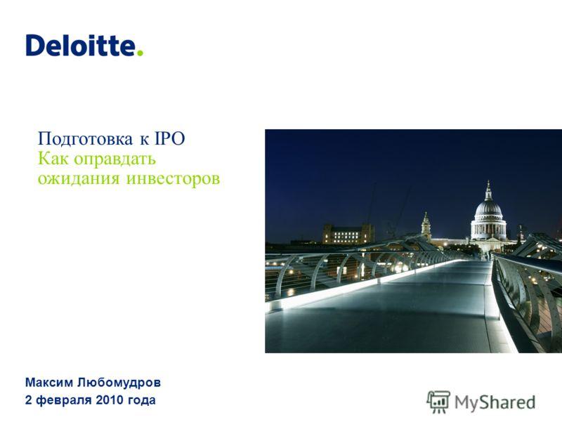 Подготовка к IPO Как оправдать ожидания инвесторов Максим Любомудров 2 февраля 2010 года