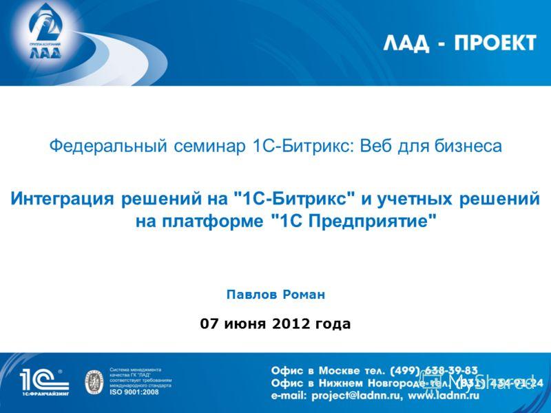 Федеральный семинар 1С-Битрикс: Веб для бизнеса Интеграция решений на 1С-Битрикс и учетных решений на платформе 1С Предприятие Павлов Роман 07 июня 2012 года