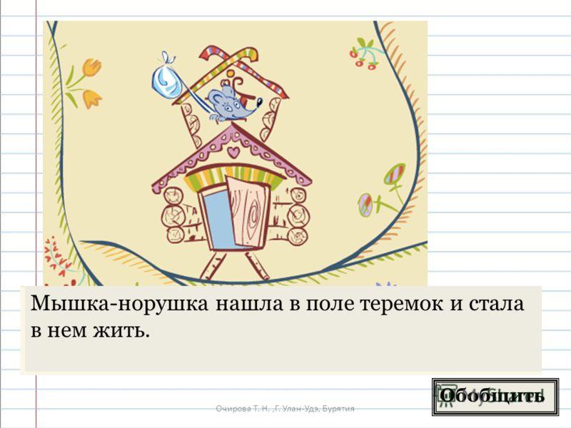 Очирова Т. Н.,Г. Улан-Удэ, Бурятия Обобщить Мышка-норушка нашла в поле теремок и стала в нем жить.