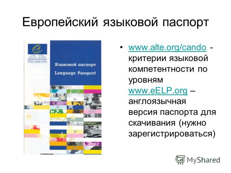 Европейский языковой паспорт www.alte.org/cando - критерии языковой компетентности по уровням www.eELP.org – англоязычная версия паспорта для скачивания (нужно зарегистрироваться)www.alte.org/cando www.eELP.org