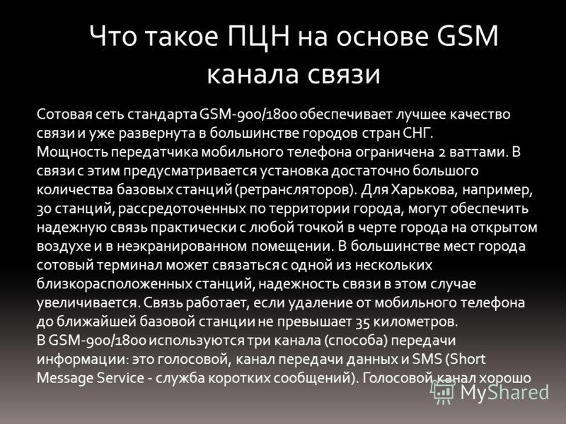 Что такое ПЦН на основе GSM канала связи Сотовая сеть стандарта GSM-900/1800 обеспечивает лучшее качество связи и уже развернута в большинстве городов стран СНГ. Мощность передатчика мобильного телефона ограничена 2 ваттами. В связи с этим предусматр