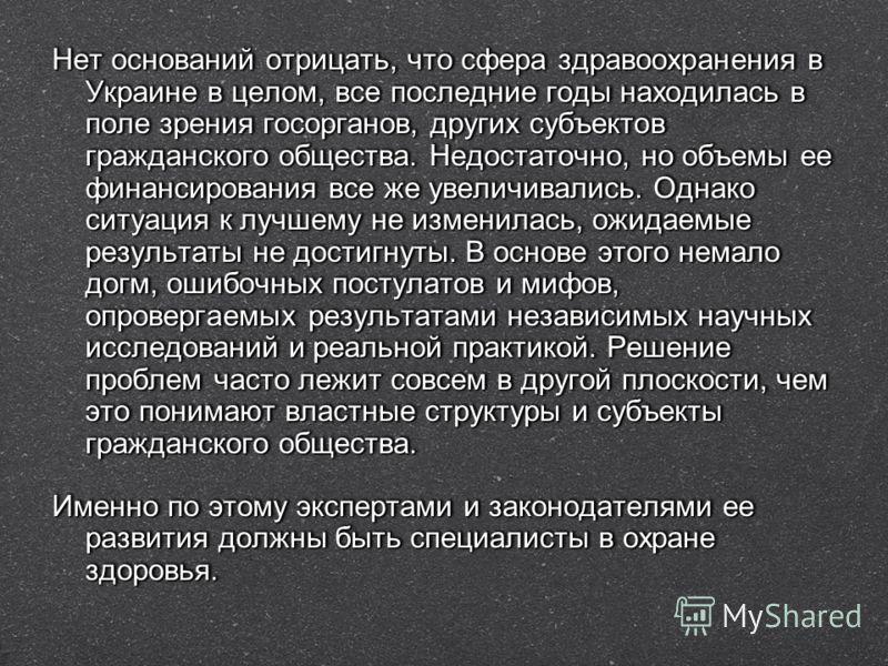 Нет оснований отрицать, что сфера здравоохранения в Украине в целом, все последние годы находилась в поле зрения госорганов, других субъектов гражданского общества. Недостаточно, но объемы ее финансирования все же увеличивались. Однако ситуация к луч