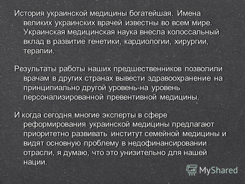 История украинской медицины богатейшая. Имена великих украинских врачей известны во всем мире. Украинская медицинская наука внесла колоссальный вклад в развитие генетики, кардиологии, хирургии, терапии. Результаты работы наших предшественников позвол
