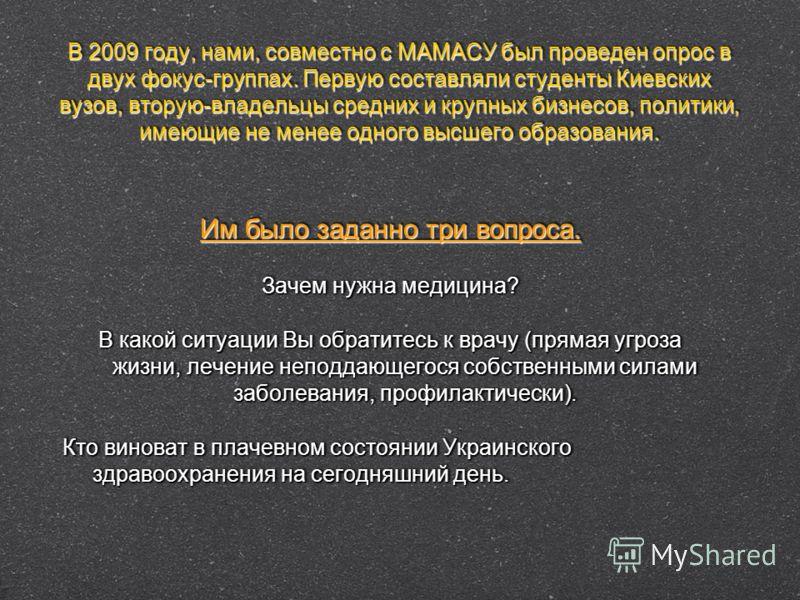 В 2009 году, нами, совместно с МАМАСУ был проведен опрос в двух фокус-группах. Первую составляли студенты Киевских вузов, вторую-владельцы средних и крупных бизнесов, политики, имеющие не менее одного высшего образования. Им было заданно три вопроса.