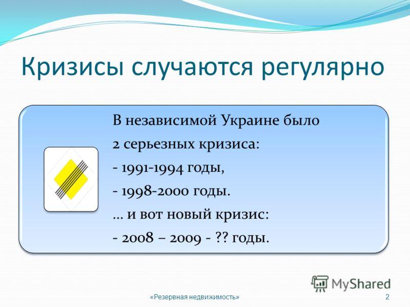 Кризисы случаются регулярно «Резервная недвижимость»2 В независимой Украине было 2 серьезных кризиса: - 1991-1994 годы, - 1998-2000 годы. … и вот новый кризис: - 2008 – 2009 - ?? годы.