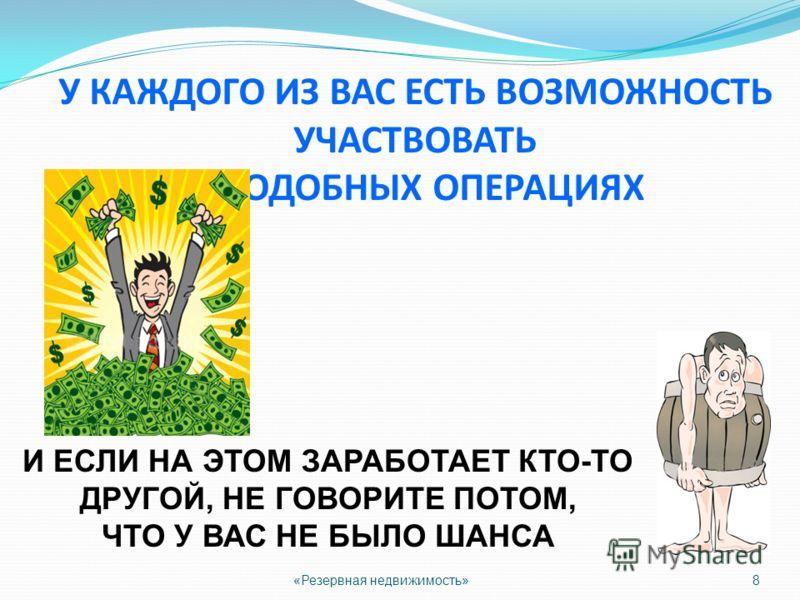 8 У КАЖДОГО ИЗ ВАС ЕСТЬ ВОЗМОЖНОСТЬ УЧАСТВОВАТЬ В ПОДОБНЫХ ОПЕРАЦИЯХ И ЕСЛИ НА ЭТОМ ЗАРАБОТАЕТ КТО-ТО ДРУГОЙ, НЕ ГОВОРИТЕ ПОТОМ, ЧТО У ВАС НЕ БЫЛО ШАНСА «Резервная недвижимость»
