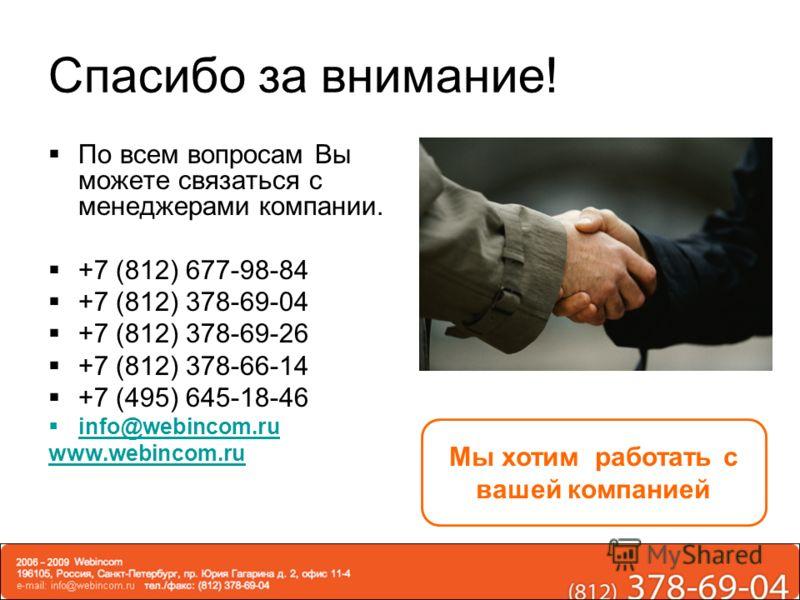 Спасибо за внимание! По всем вопросам Вы можете связаться с менеджерами компании. +7 (812) 677-98-84 +7 (812) 378-69-04 +7 (812) 378-69-26 +7 (812) 378-66-14 +7 (495) 645-18-46 info@webincom.ru www.webincom.ru Мы хотим работать с вашей компанией