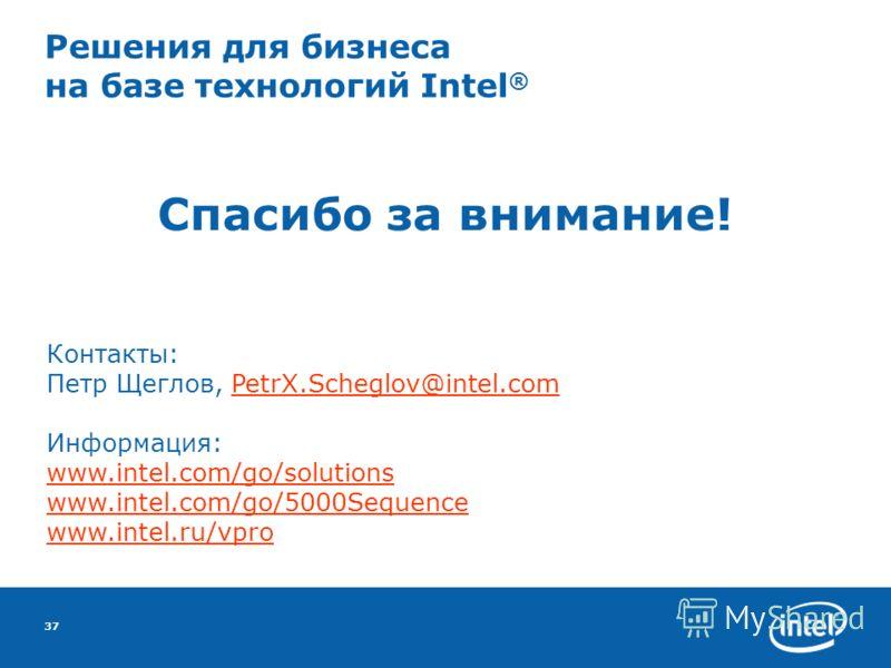 37 Решения для бизнеса на базе технологий Intel ® Спасибо за внимание! Контакты: Петр Щеглов, PetrX.Scheglov@intel.comPetrX.Scheglov@intel.com Информация: www.intel.com/go/solutions www.intel.com/go/5000Sequence www.intel.ru/vpro