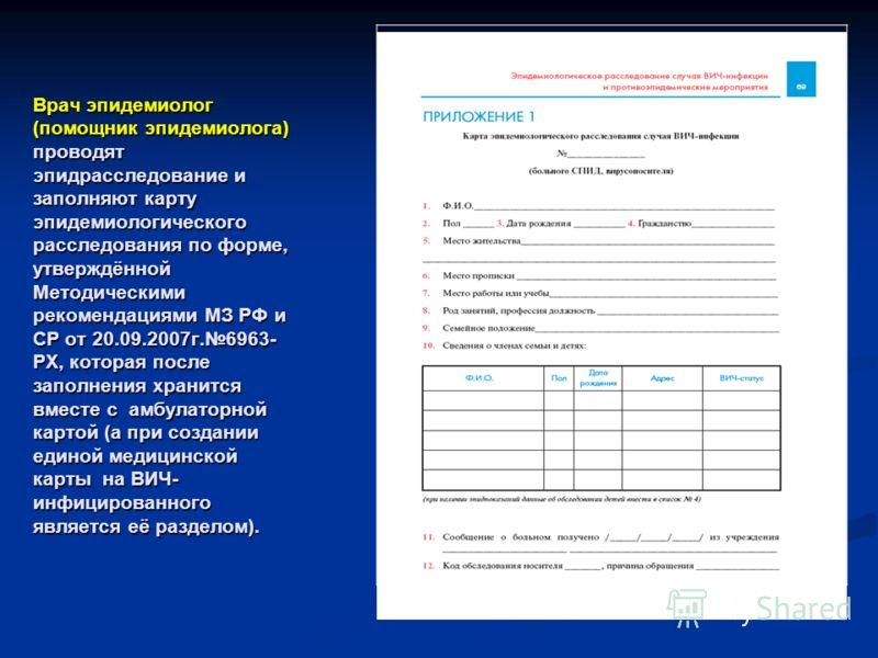Врач эпидемиолог (помощник эпидемиолога) проводят эпидрасследование и заполняют карту эпидемиологического расследования по форме, утверждённой Методическими рекомендациями МЗ РФ и СР от 20.09.2007г.6963- РХ, которая после заполнения хранится вместе с