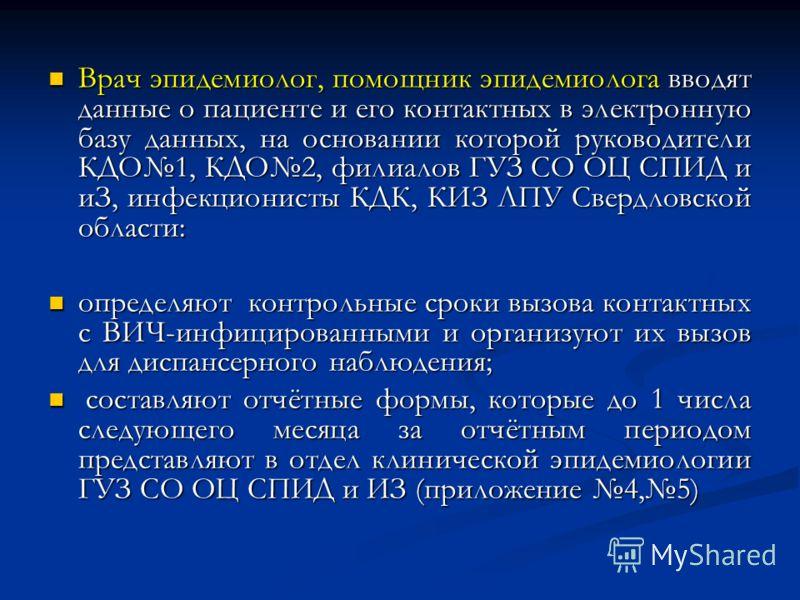 Врач эпидемиолог, помощник эпидемиолога вводят данные о пациенте и его контактных в электронную базу данных, на основании которой руководители КДО1, КДО2, филиалов ГУЗ СО ОЦ СПИД и иЗ, инфекционисты КДК, КИЗ ЛПУ Свердловской области: Врач эпидемиолог