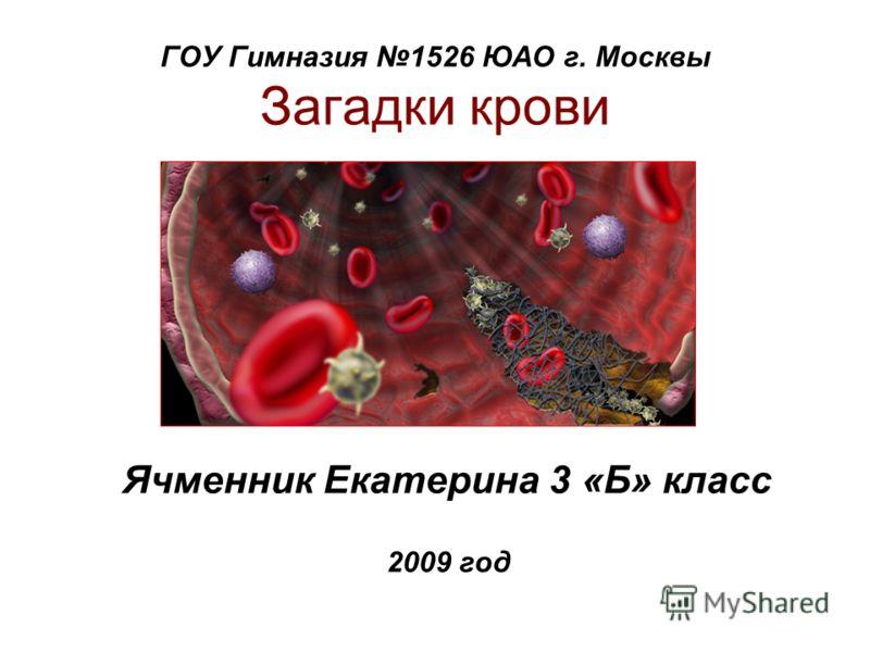 ГОУ Гимназия 1526 ЮАО г. Москвы Загадки крови Ячменник Екатерина 3 «Б» класс 2009 год