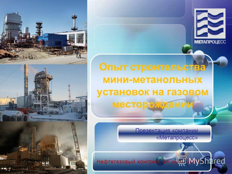 Нефтегазовый конгресс 24 июня 2010 г. Опыт строительства мини-метанольных установок на газовом месторождении Презентация компании «Метапроцесс»