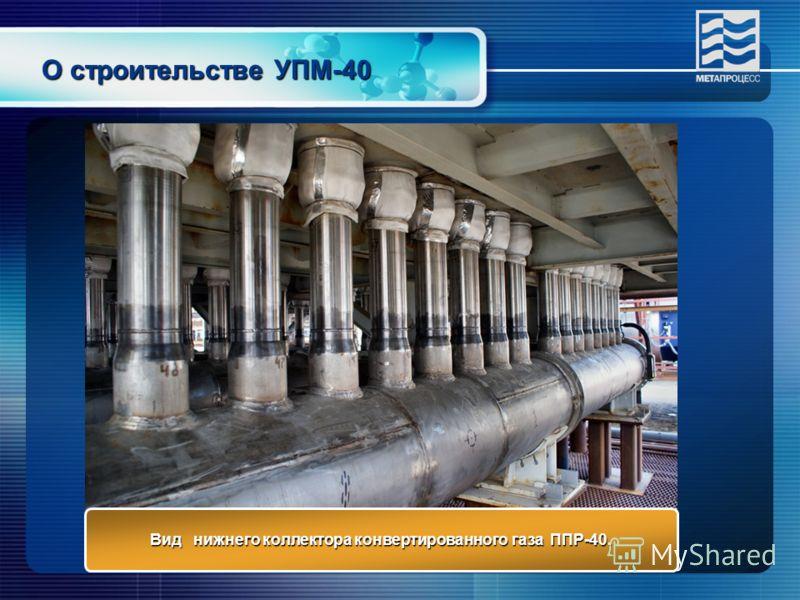 О строительстве УПМ-40 Вид нижнего коллектора конвертированного газа ППР-40.