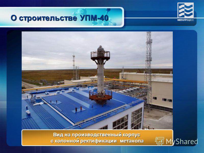 О строительстве УПМ-40 Вид на производственный корпус с колонной ректификации метанола