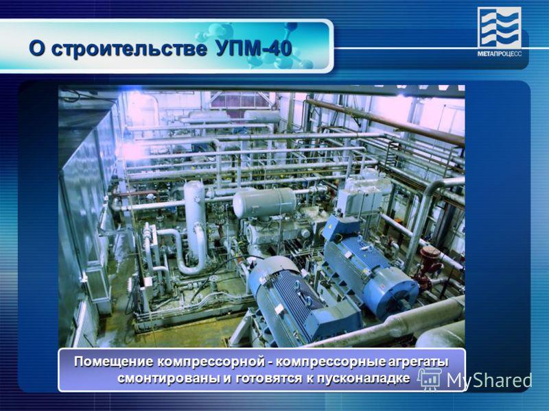 О строительстве УПМ-40 Помещение компрессорной - компрессорные агрегаты смонтированы и готовятся к пусконаладке смонтированы и готовятся к пусконаладке