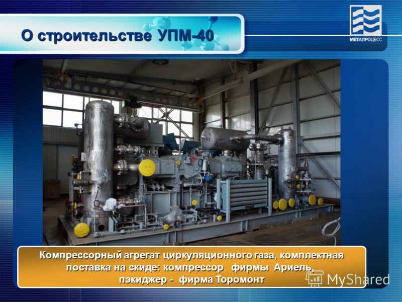 О строительстве УПМ-40 Компрессорный агрегат циркуляционного газа, комплектная поставка на скиде: компрессор фирмы Ариель, пэкиджер - фирма Торомонт