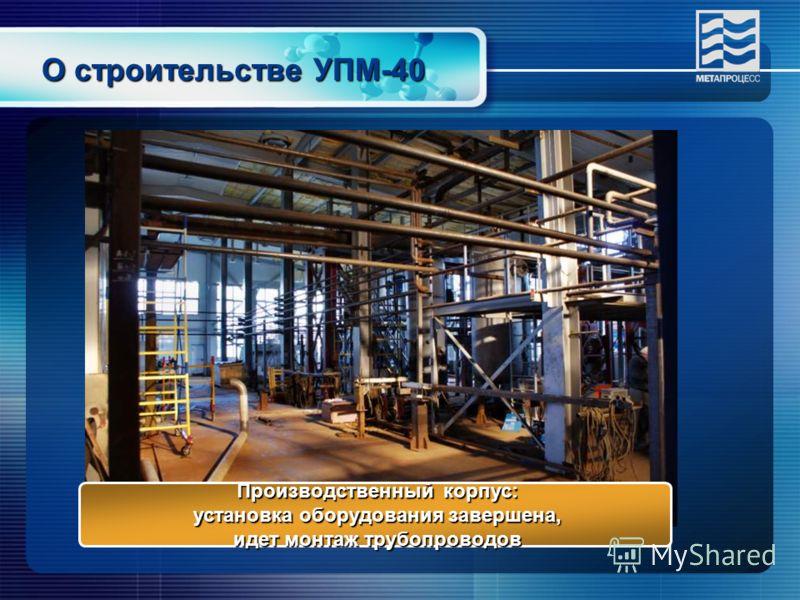 О строительстве УПМ-40 Производственный корпус: установка оборудования завершена, установка оборудования завершена, идет монтаж трубопроводов идет монтаж трубопроводов