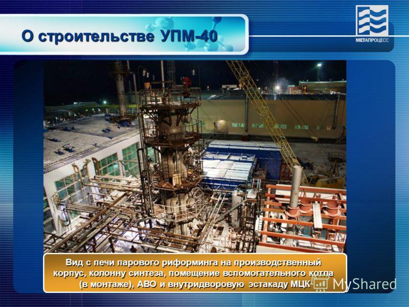 О строительстве УПМ-40 Вид с печи парового риформинга на производственный корпус, колонну синтеза, помещение вспомогательного котла (в монтаже), АВО и внутридворовую эстакаду МЦК