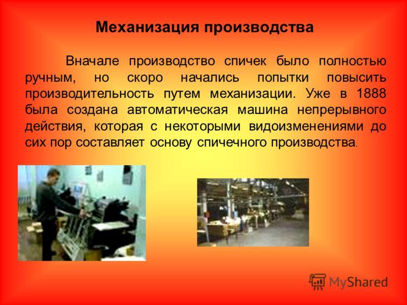 Вначале производство спичек было полностью ручным, но скоро начались попытки повысить производительность путем механизации. Уже в 1888 была создана автоматическая машина непрерывного действия, которая с некоторыми видоизменениями до сих пор составляе