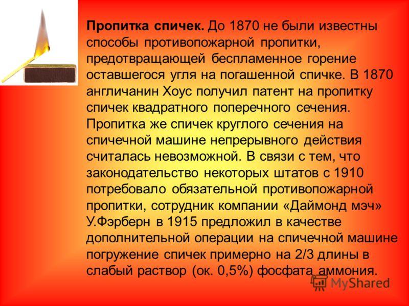 Пропитка спичек. До 1870 не были известны способы противопожарной пропитки, предотвращающей беспламенное горение оставшегося угля на погашенной спичке. В 1870 англичанин Хоус получил патент на пропитку спичек квадратного поперечного сечения. Пропитка