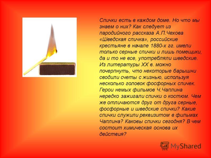 Спички есть в каждом доме. Но что мы знаем о них? Как следует из пародийного рассказа А.П.Чехова «Шведская спичка», российские крестьяне в начале 1880-х гг. имели только серные спички и лишь помещики, да и то не все, употребляли шведские. Из литерату