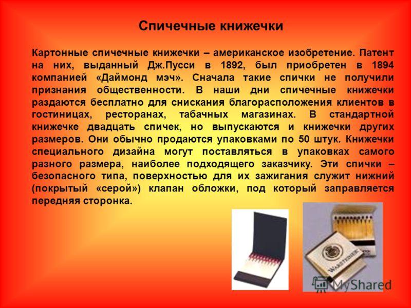 Картонные спичечные книжечки – американское изобретение. Патент на них, выданный Дж.Пусси в 1892, был приобретен в 1894 компанией «Даймонд мэч». Сначала такие спички не получили признания общественности. В наши дни спичечные книжечки раздаются беспла