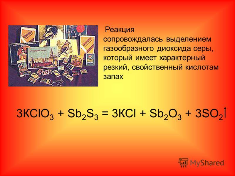 3КСlO 3 + Sb 2 S 3 = 3КСl + Sb 2 О 3 + 3SO 2 Реакция сопровождалась выделением газообразного диоксида серы, который имеет характерный резкий, свойственный кислотам запах