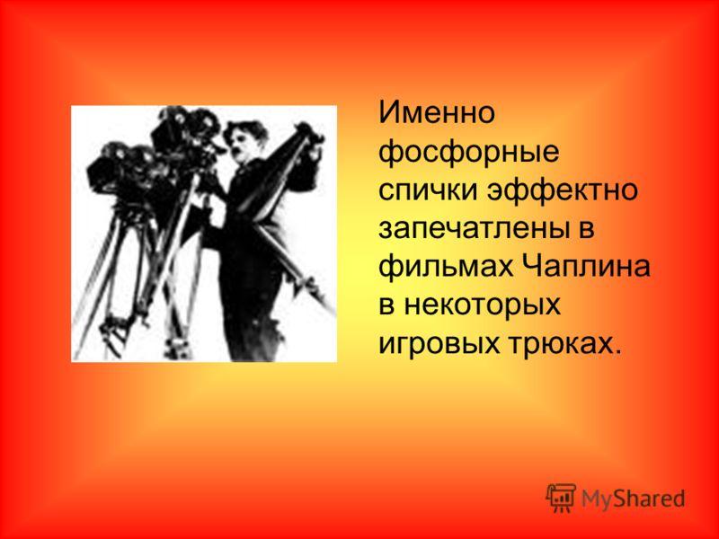 Именно фосфорные спички эффектно запечатлены в фильмах Чаплина в некоторых игровых трюках.