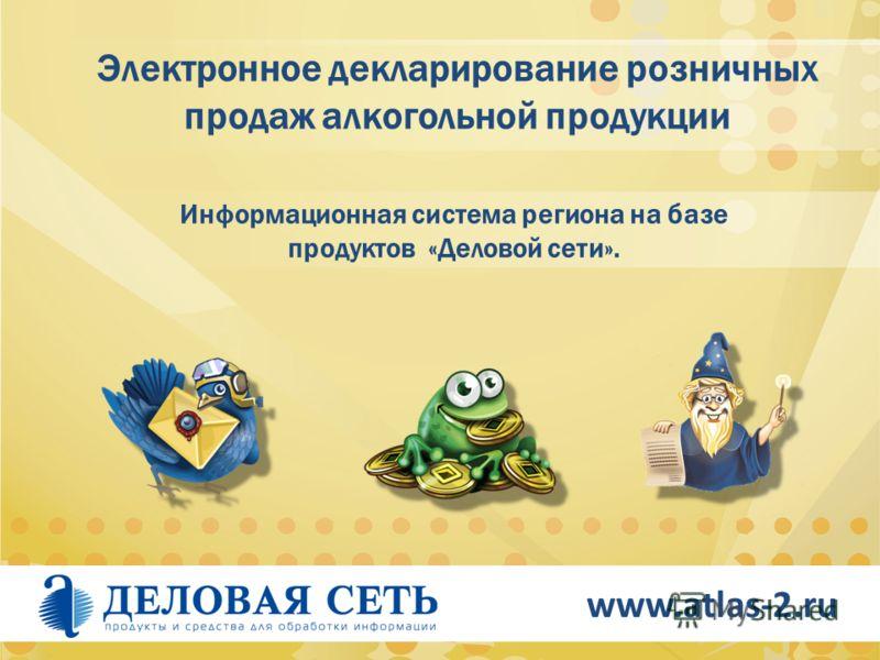 www.atlas-2.ru Электронное декларирование розничных продаж алкогольной продукции Информационная система региона на базе продуктов «Деловой сети».